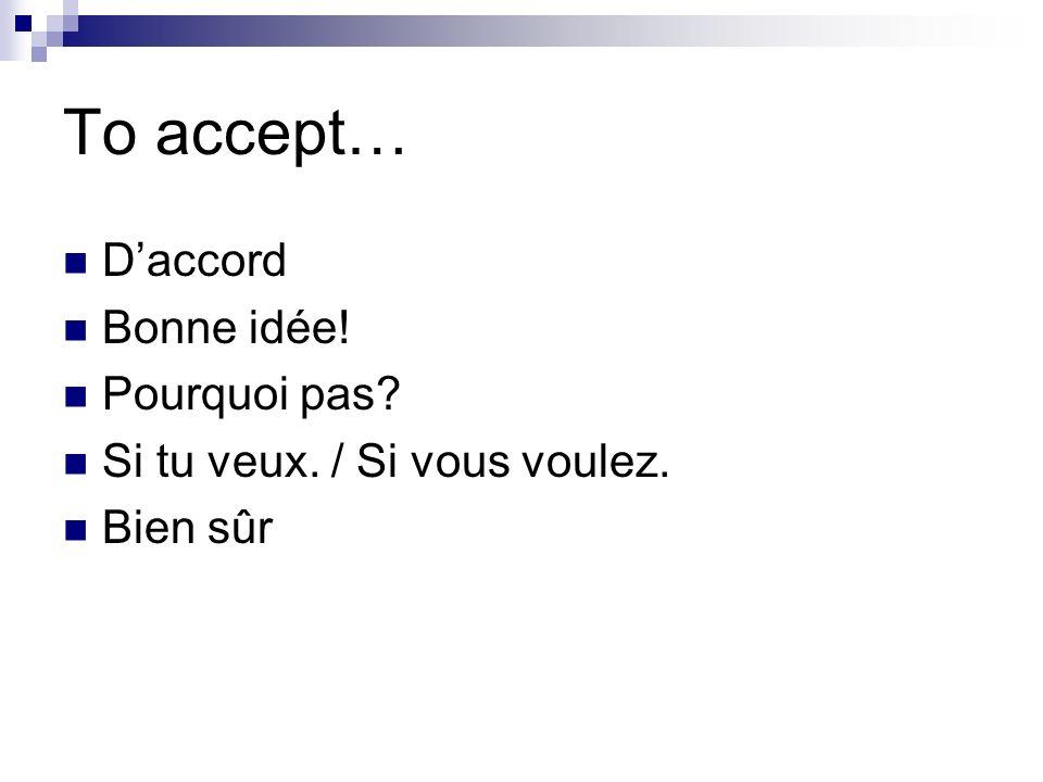 To accept… Daccord Bonne idée! Pourquoi pas Si tu veux. / Si vous voulez. Bien sûr