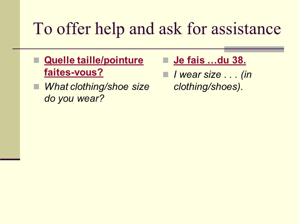 To offer help and ask for assistance Quelle taille/pointure faites-vous.