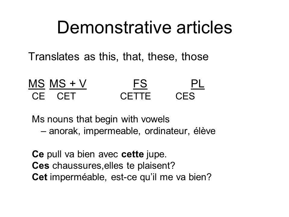 Demonstrative articles In order to distinguish this from that; or these from those, add the following modifiers… -ci (this, these) Donne-moi cette chemise-ci.