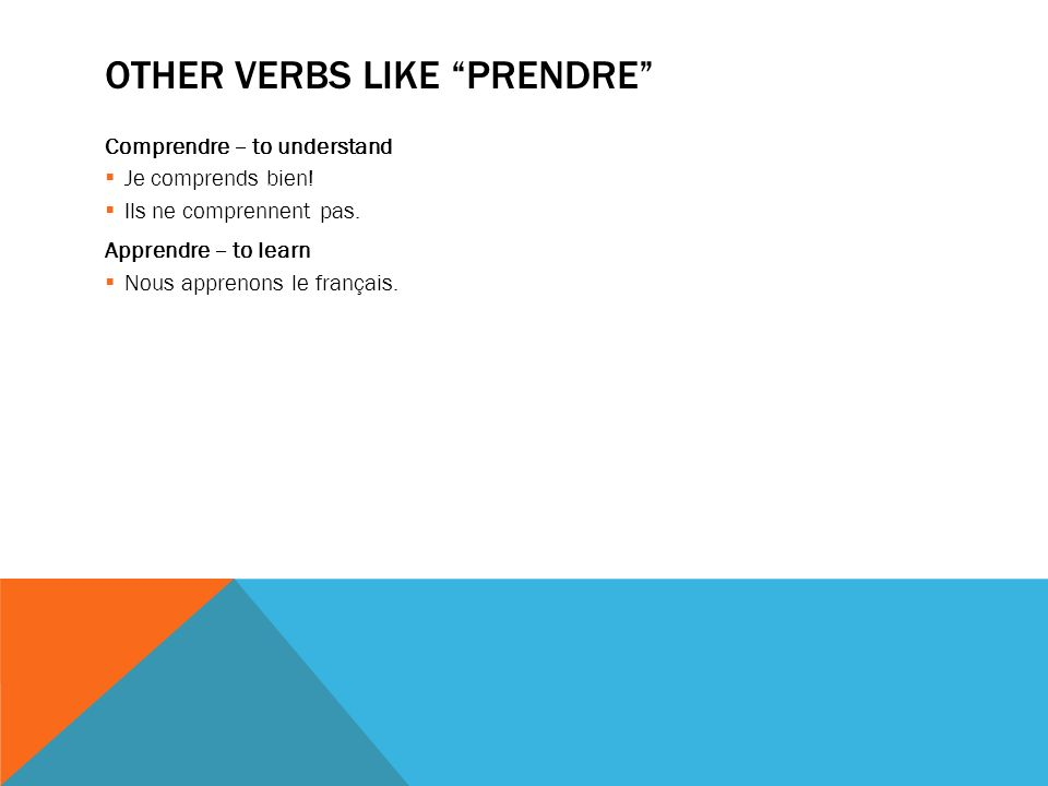 OTHER VERBS LIKE PRENDRE Comprendre – to understand Je comprends bien.