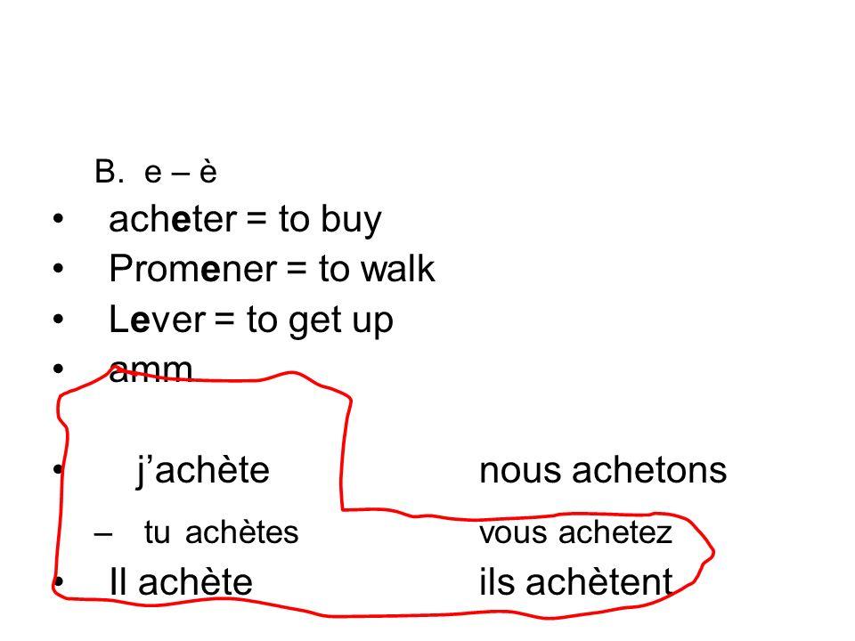 B.e – è acheter = to buy Promener = to walk Lever = to get up amm jachètenous achetons –tu achètesvous achetez Il achèteils achètent
