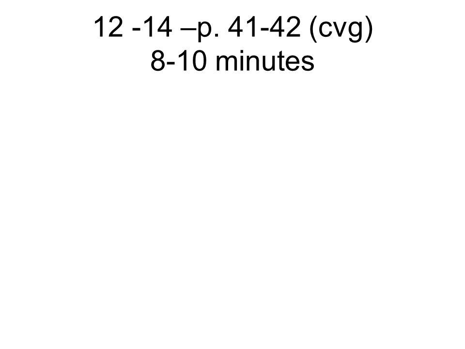 12 -14 –p. 41-42 (cvg) 8-10 minutes