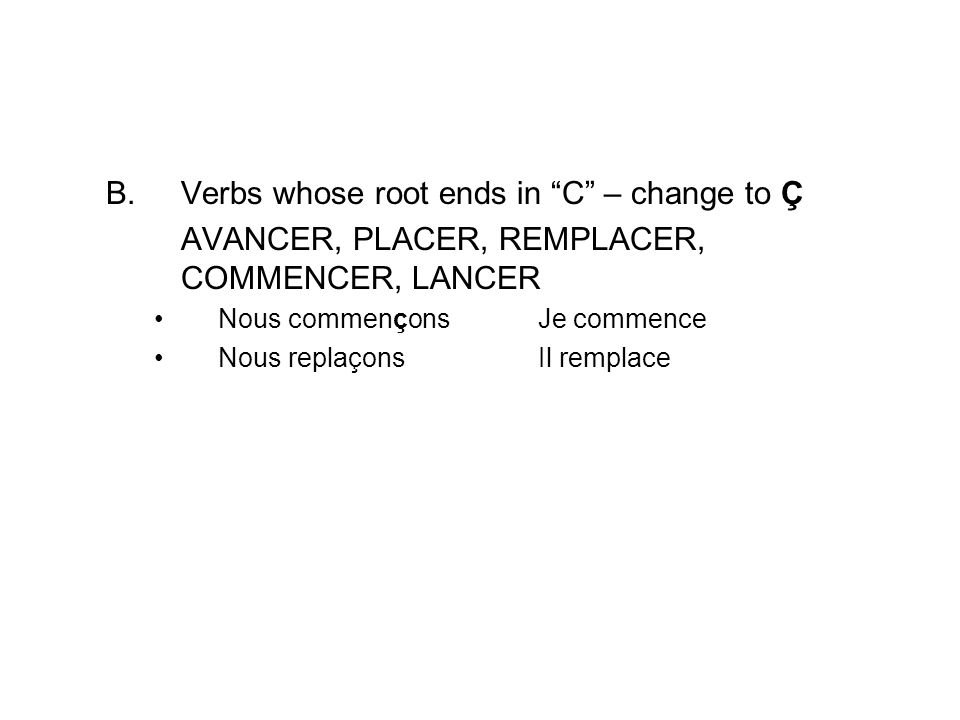 AVANCER – to advance PLACER – to put or to place REMPLACER – to replace COMMENCER – to begin LANCER – to throw PRONONCER – to pronounce