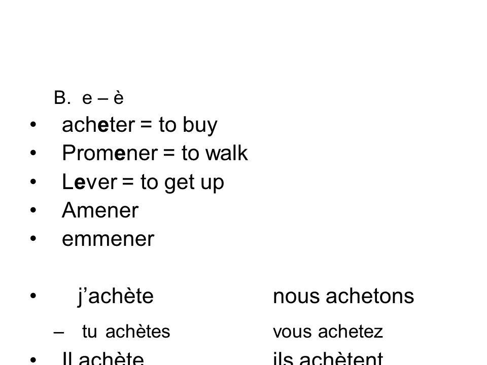 B.e – è acheter = to buy Promener = to walk Lever = to get up Amener emmener jachètenous achetons –tu achètesvous achetez Il achèteils achètent