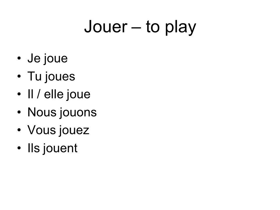Jouer – to play Je joue Tu joues Il / elle joue Nous jouons Vous jouez Ils jouent
