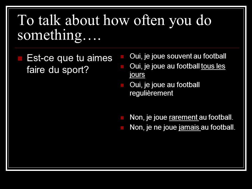 To talk about how often you do something…. Est-ce que tu aimes faire du sport? Oui, je joue souvent au football Oui, je joue au football tous les jour