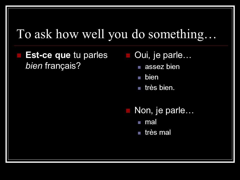 To ask how well you do something… Est-ce que tu parles bien français? Oui, je parle… assez bien bien très bien. Non, je parle… mal très mal