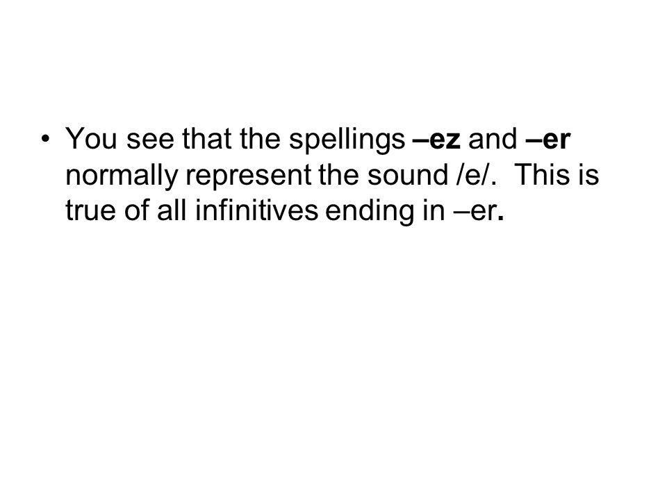 You see that the spellings –ez and –er normally represent the sound /e/. This is true of all infinitives ending in –er.