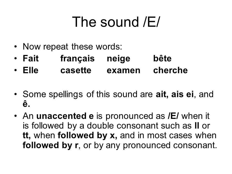 The sound /E/ Now repeat these words: Faitfrançaisneigebête Ellecasetteexamencherche Some spellings of this sound are ait, ais ei, and ê.