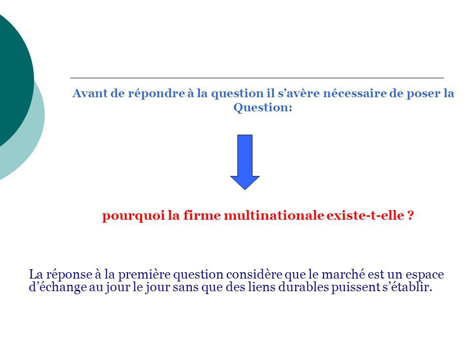 Avant de répondre à la question il savère nécessaire de poser la Question: pourquoi la firme multinationale existe-t-elle ? La réponse à la première q