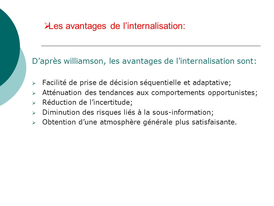 Les avantages de linternalisation: Daprès williamson, les avantages de linternalisation sont: Facilité de prise de décision séquentielle et adaptative
