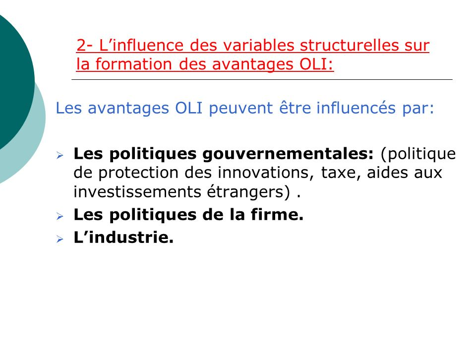 2- Linfluence des variables structurelles sur la formation des avantages OLI: Les avantages OLI peuvent être influencés par: Les politiques gouvernementales: (politique de protection des innovations, taxe, aides aux investissements étrangers).