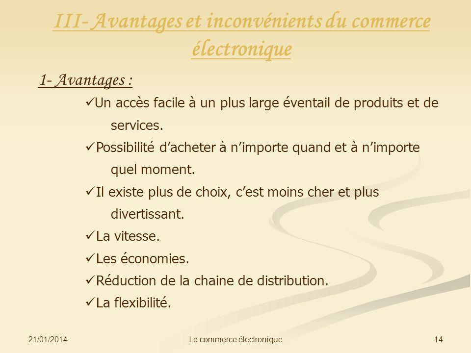 21/01/2014 14Le commerce électronique III- Avantages et inconvénients du commerce électronique 1- Avantages : Un accès facile à un plus large éventail de produits et de services.