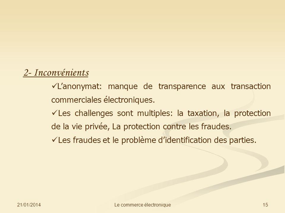 21/01/2014 15Le commerce électronique 2- Inconvénients Lanonymat: manque de transparence aux transaction commerciales électroniques. Les challenges so