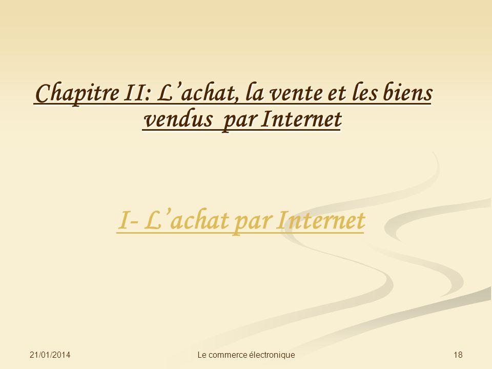 21/01/2014 18Le commerce électronique Chapitre II: Lachat, la vente et les biens vendus par Internet I- Lachat par Internet