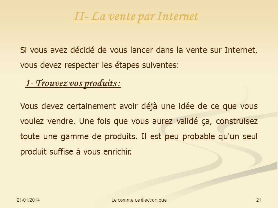 21/01/2014 21Le commerce électronique II- La vente par Internet Si vous avez décidé de vous lancer dans la vente sur Internet, vous devez respecter les étapes suivantes: 1- Trouvez vos produits : Vous devez certainement avoir déjà une idée de ce que vous voulez vendre.