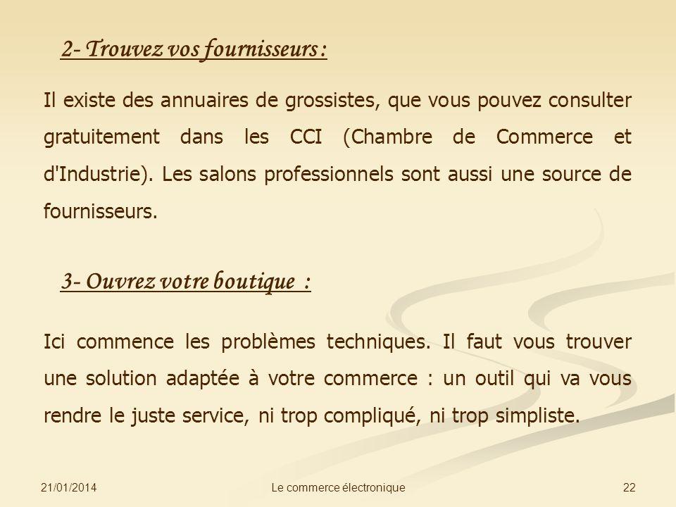 21/01/2014 22Le commerce électronique 2- Trouvez vos fournisseurs : Il existe des annuaires de grossistes, que vous pouvez consulter gratuitement dans les CCI (Chambre de Commerce et d Industrie).