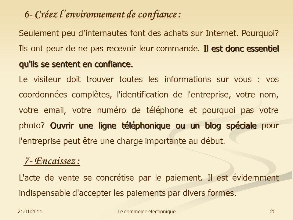 21/01/2014 25Le commerce électronique 6- Créez lenvironnement de confiance : Il est donc essentiel qu'ils se sentent en confiance. Seulement peu dinte