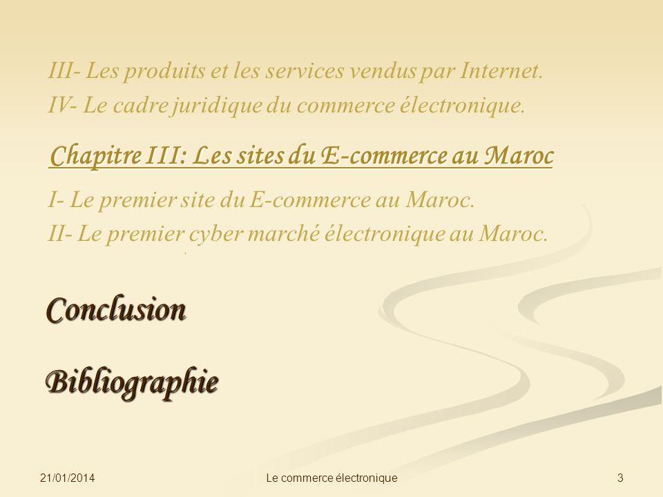 III- Les produits et les services vendus par Internet. IV- Le cadre juridique du commerce électronique. Chapitre III: Les sites du E-commerce au Maroc