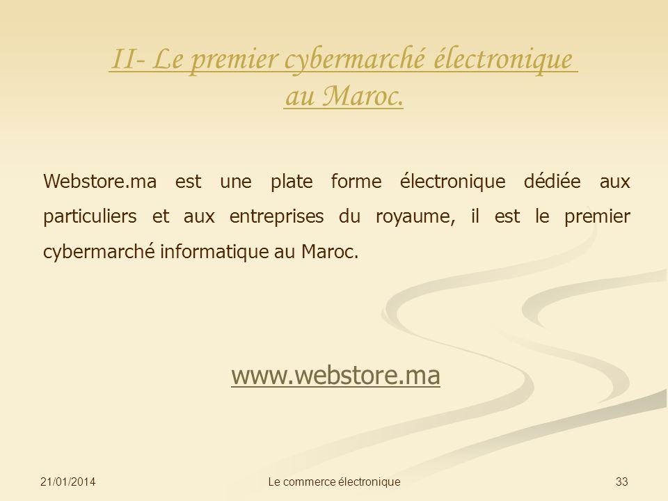 21/01/2014 33Le commerce électronique II- Le premier cybermarché électronique au Maroc. Webstore.ma est une plate forme électronique dédiée aux partic