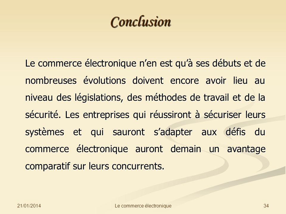 21/01/2014 34Le commerce électronique Conclusion Le commerce électronique nen est quà ses débuts et de nombreuses évolutions doivent encore avoir lieu