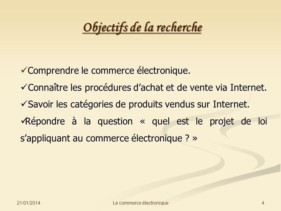 Objectifs de la recherche 21/01/2014 4Le commerce électronique Comprendre le commerce électronique. Connaître les procédures dachat et de vente via In