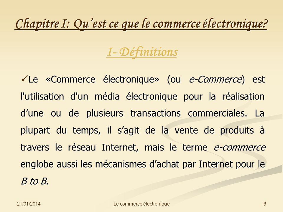 21/01/2014 6Le commerce électronique Chapitre I: Quest ce que le commerce électronique? I- Définitions Le «Commerce électronique» (ou e-Commerce) est