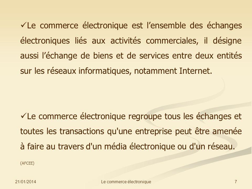 21/01/2014 7Le commerce électronique Le commerce électronique est lensemble des échanges électroniques liés aux activités commerciales, il désigne aussi léchange de biens et de services entre deux entités sur les réseaux informatiques, notamment Internet.