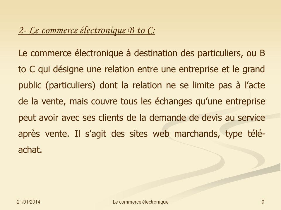 21/01/2014 9Le commerce électronique 2- Le commerce électronique B to C: Le commerce électronique à destination des particuliers, ou B to C qui désign