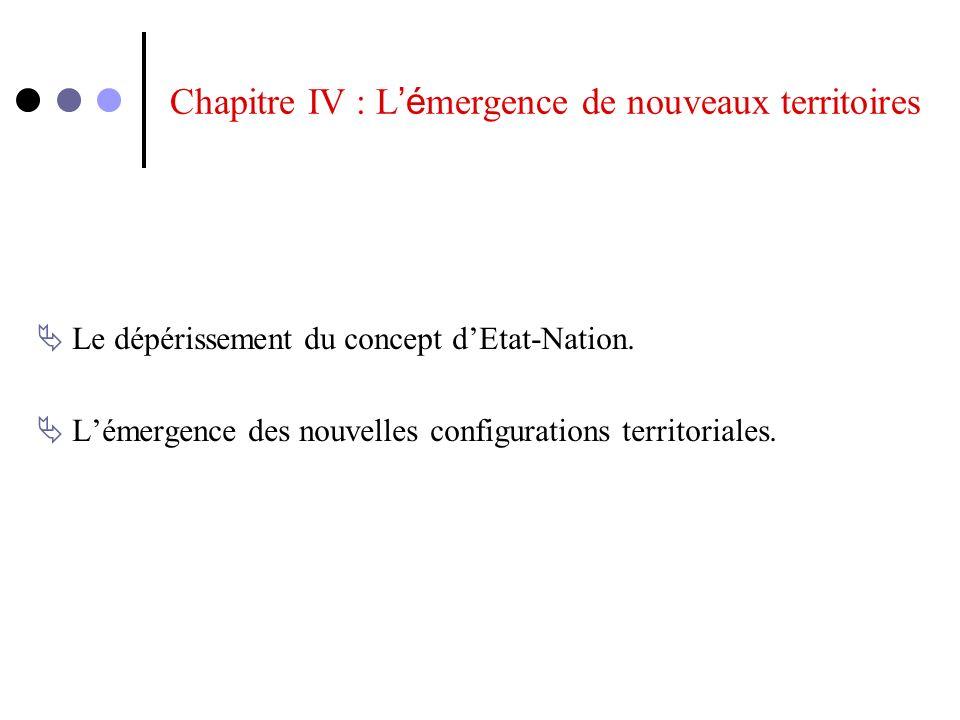 Chapitre IV : L é mergence de nouveaux territoires Le dépérissement du concept dEtat-Nation. Lémergence des nouvelles configurations territoriales.