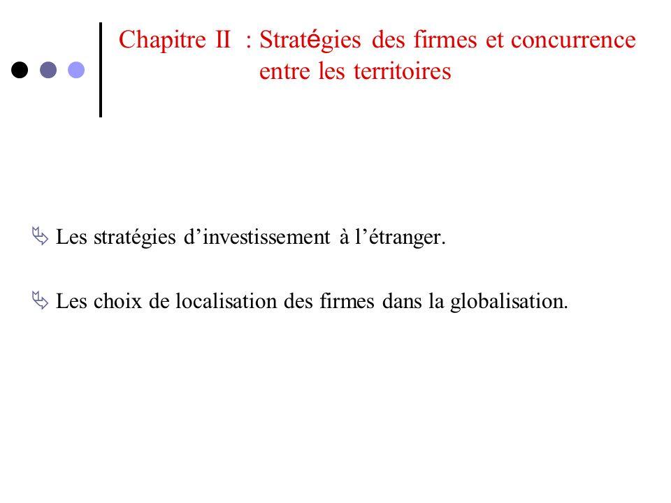 Chapitre II : Strat é gies des firmes et concurrence entre les territoires Les stratégies dinvestissement à létranger. Les choix de localisation des f