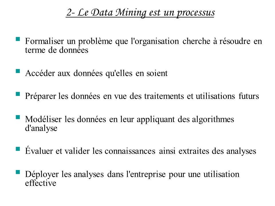 2- Le Data Mining est un processus Formaliser un problème que l'organisation cherche à résoudre en terme de données Accéder aux données qu'elles en so