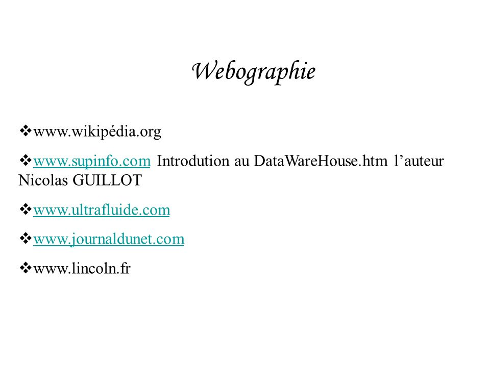 Webographie www.wikipédia.org www.supinfo.com Introdution au DataWareHouse.htm lauteur Nicolas GUILLOT www.supinfo.com www.ultrafluide.com www.journal