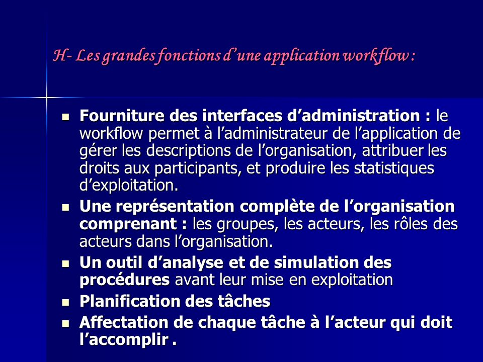 H- Les grandes fonctions dune application workflow : Fourniture des interfaces dadministration : le workflow permet à ladministrateur de lapplication