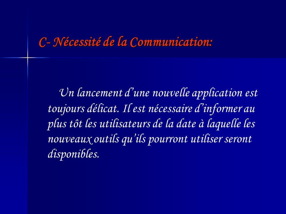 C- Nécessité de la Communication: Un lancement dune nouvelle application est toujours délicat. Il est nécessaire dinformer au plus tôt les utilisateur