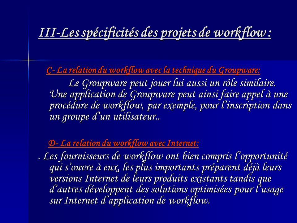 III-Les spécificités des projets de workflow : C- La relation du workflow avec la technique du Groupware: C- La relation du workflow avec la technique du Groupware: Le Groupware peut jouer lui aussi un rôle similaire.