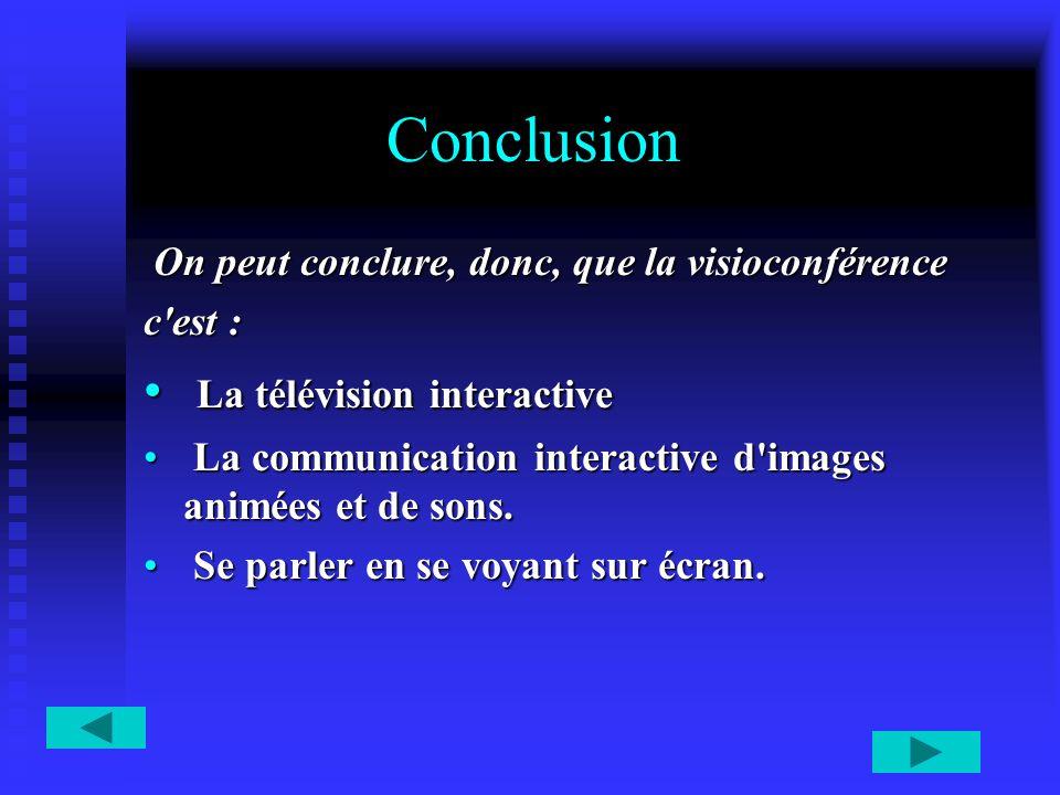 Conclusion On peut conclure, donc, que la visioconférence On peut conclure, donc, que la visioconférence c'est : La télévision interactive La télévisi
