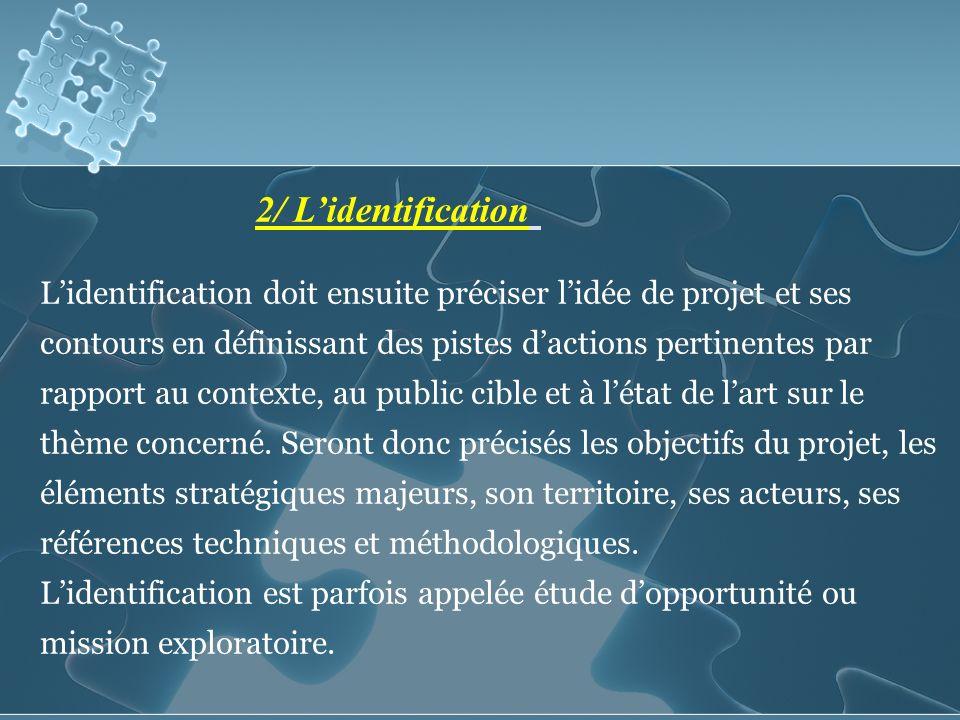 2/ Lidentification Lidentification doit ensuite préciser lidée de projet et ses contours en définissant des pistes dactions pertinentes par rapport au contexte, au public cible et à létat de lart sur le thème concerné.