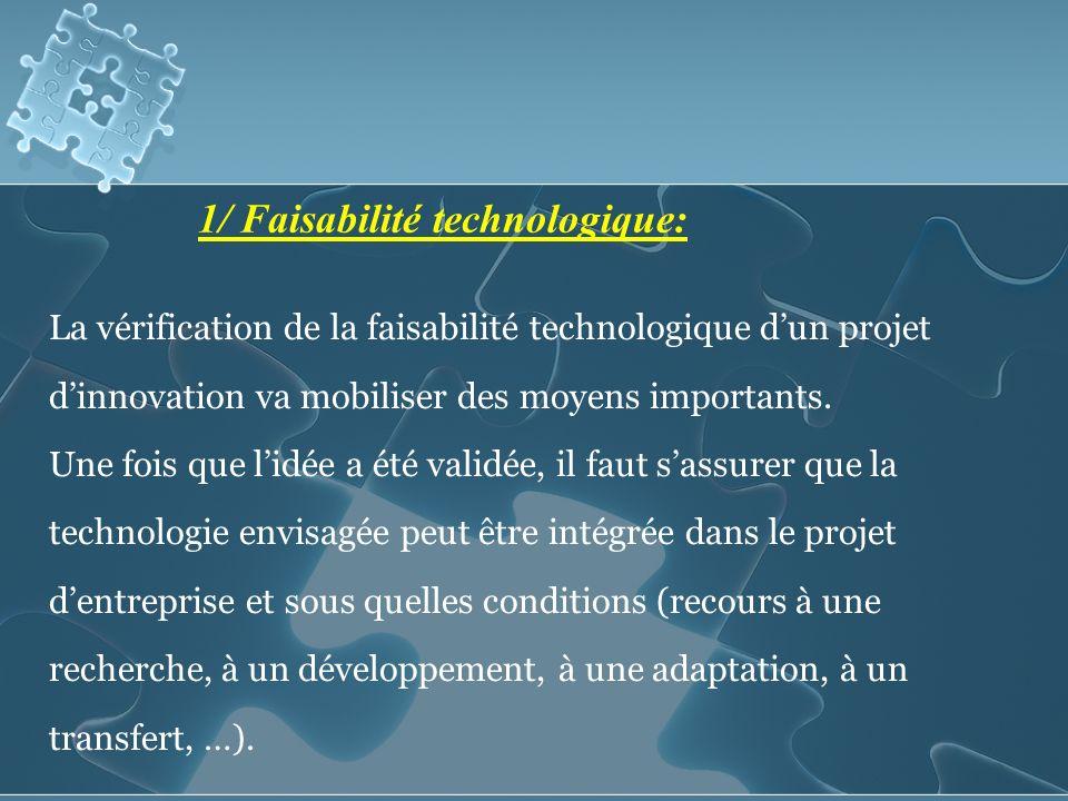 1/ Faisabilité technologique: La vérification de la faisabilité technologique dun projet dinnovation va mobiliser des moyens importants.