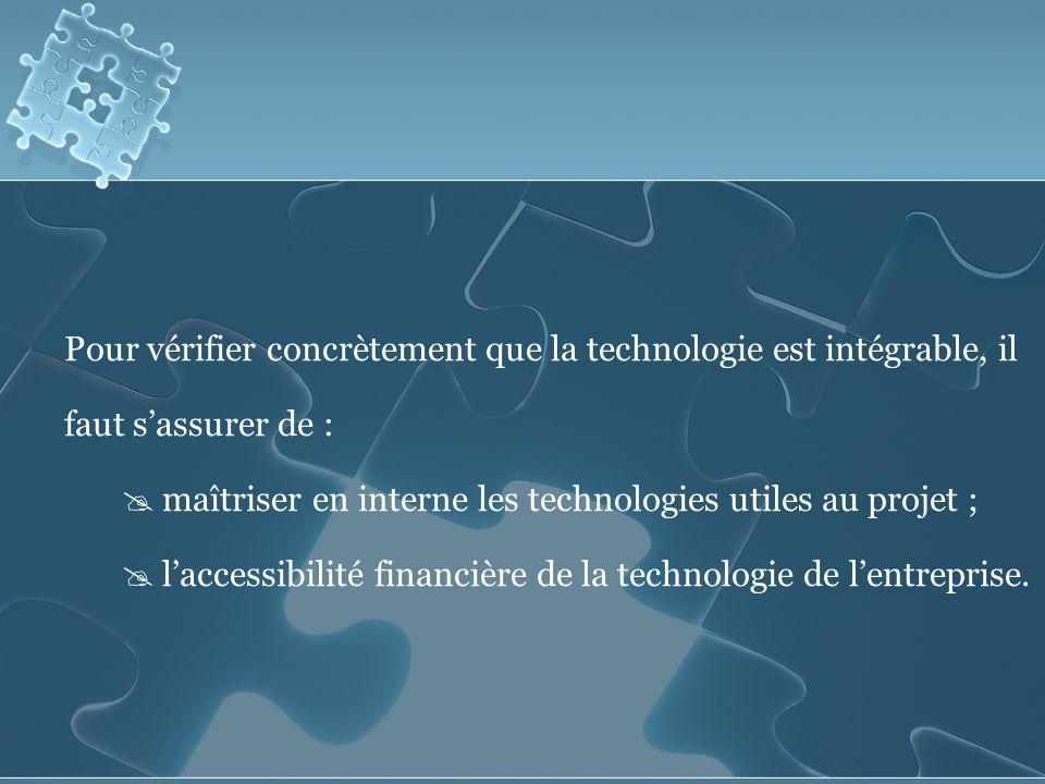 Pour vérifier concrètement que la technologie est intégrable, il faut sassurer de : maîtriser en interne les technologies utiles au projet ; laccessibilité financière de la technologie de lentreprise.