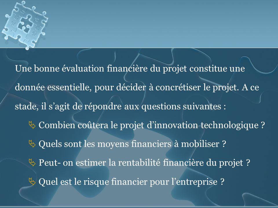 Une bonne évaluation financière du projet constitue une donnée essentielle, pour décider à concrétiser le projet.