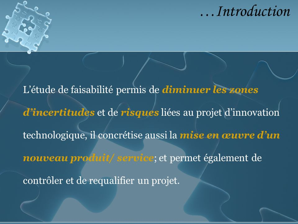 Létude de faisabilité permis de diminuer les zones dincertitudes et de risques liées au projet dinnovation technologique, il concrétise aussi la mise en œuvre dun nouveau produit/ service; et permet également de contrôler et de requalifier un projet.