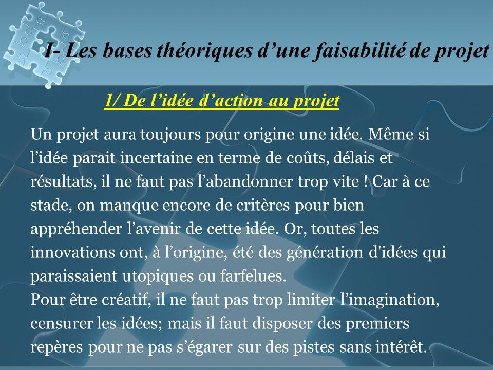 1/ De lidée daction au projet I- Les bases théoriques dune faisabilité de projet Un projet aura toujours pour origine une idée.