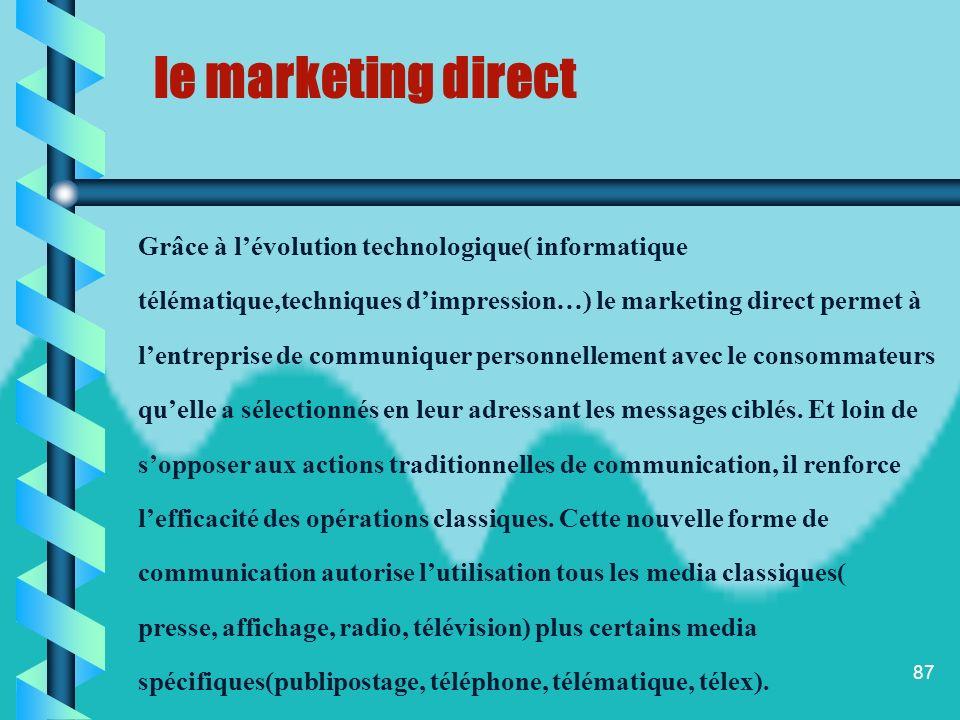 86 On définit le marketing direct comme lensemble des techniques qui visent à établir un contact personnalisé, permanent et mesurable entre lentrepris