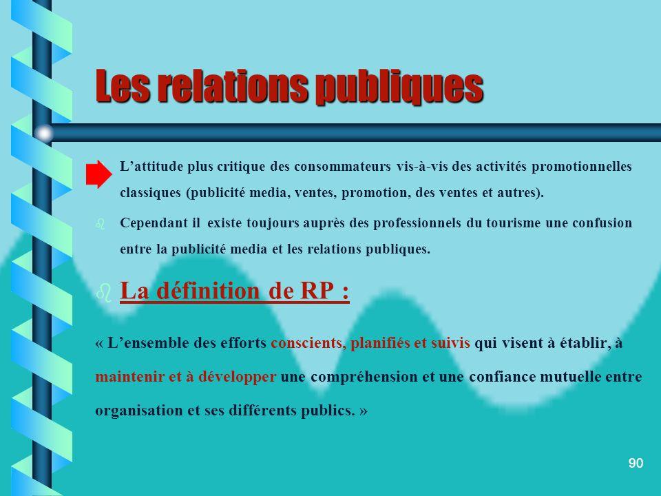 89 Les relations publiques Aujourdhui les relations publiques connaissent un développement considérable. Cela peut sexprimer par : b b Une plus grande