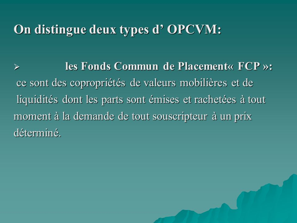 On distingue deux types d OPCVM: les Fonds Commun de Placement« FCP »: les Fonds Commun de Placement« FCP »: ce sont des copropriétés de valeurs mobil