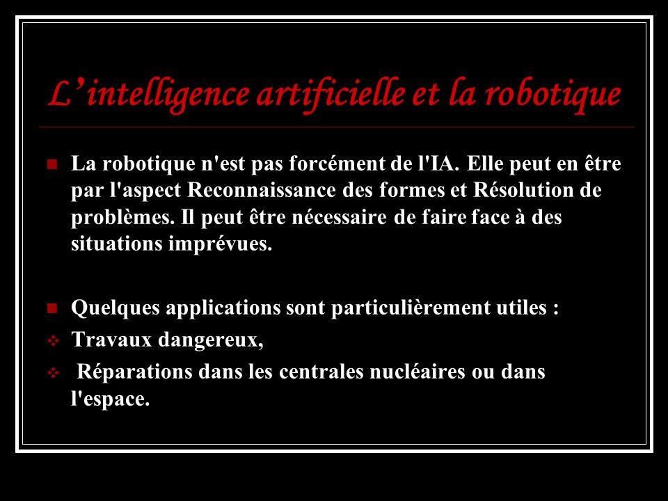L intelligence artificielle et la robotique La robotique n'est pas forcément de l'IA. Elle peut en être par l'aspect Reconnaissance des formes et Réso