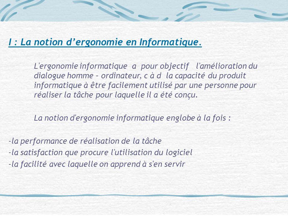 I : La notion dergonomie en Informatique. L'ergonomie informatique a pour objectif l'amélioration du dialogue homme – ordinateur, c à d la capacité du