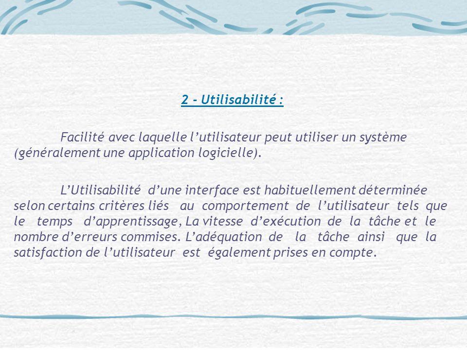 2 - Utilisabilité : Facilité avec laquelle lutilisateur peut utiliser un système (généralement une application logicielle). LUtilisabilité dune interf