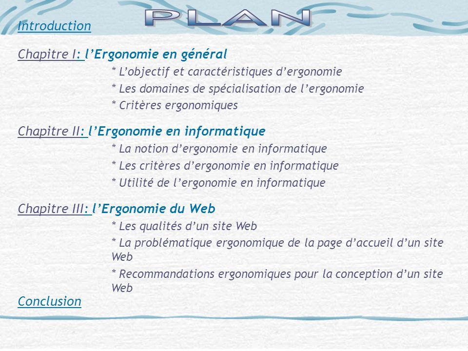 Introduction Chapitre I: lErgonomie en général * Lobjectif et caractéristiques dergonomie * Les domaines de spécialisation de lergonomie * Critères er